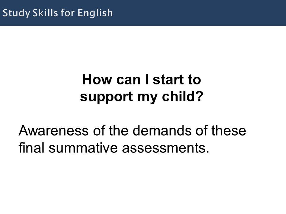 How can I start to support my child. Awareness of the demands of these final summative assessments.