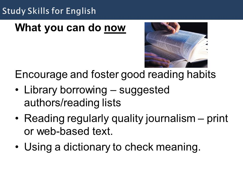 What you can do now Encourage and foster good reading habits Library borrowing – suggested authors/reading lists Reading regularly quality journalism – print or web-based text.