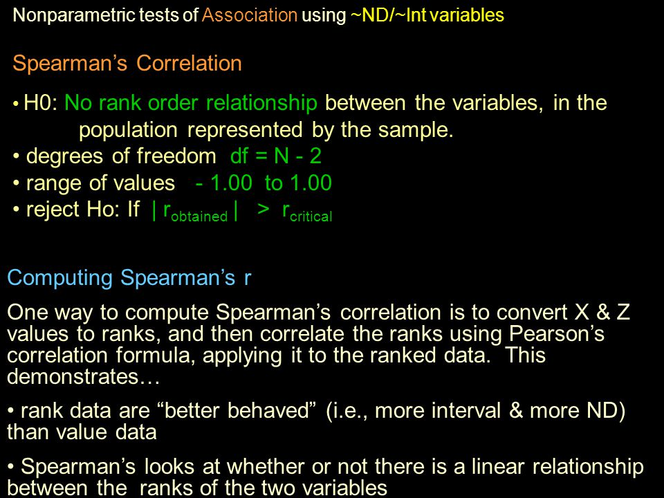 Nonparametric tests of Association using ~ND/~Int variables Spearman's Correlation H0: No rank order relationship between the variables, in the population represented by the sample.