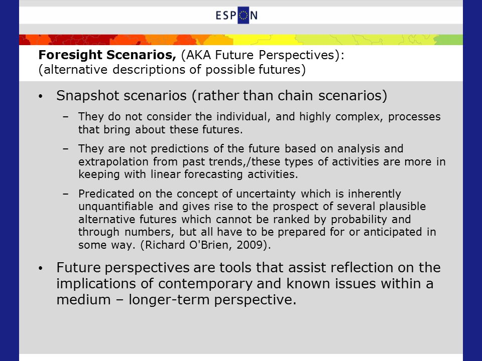 Foresight Scenarios, (AKA Future Perspectives): (alternative descriptions of possible futures) Snapshot scenarios (rather than chain scenarios) –They do not consider the individual, and highly complex, processes that bring about these futures.