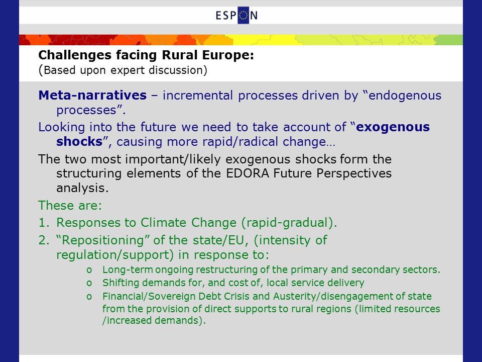 The Structure of the Future Perspectives Analysis: Rapid response to climate change + low levels of State/ EU support (S4) Rapid response to climate change + high levels of State/EU support (S3) Gradual response to climate change + limited State/EU support (S1) Gradual response to climate change + high levels of State/EU support (S2) Rapid response to climate change + low levels of State/ EU support (S4) Gradual response to climate change + high levels of State/EU support (S2) Rapid response to climate change + high levels of State/EU support (S3) Rapid response to climate change + low levels of State/ EU support (S4) Gradual response to climate change + high levels of State/EU support (S2) S1 AG- CC+ DS+ DPS+ S3 AG- CC- DS+ DPS+ S4 AG+ CC+ DS- DPS- S2 AG- CC- DS+ DPS- Diversified regions prosper, Agrarian and Consumption Countryside stagnate/decline Perhaps points to particular policy to strengthen U-R linkages.