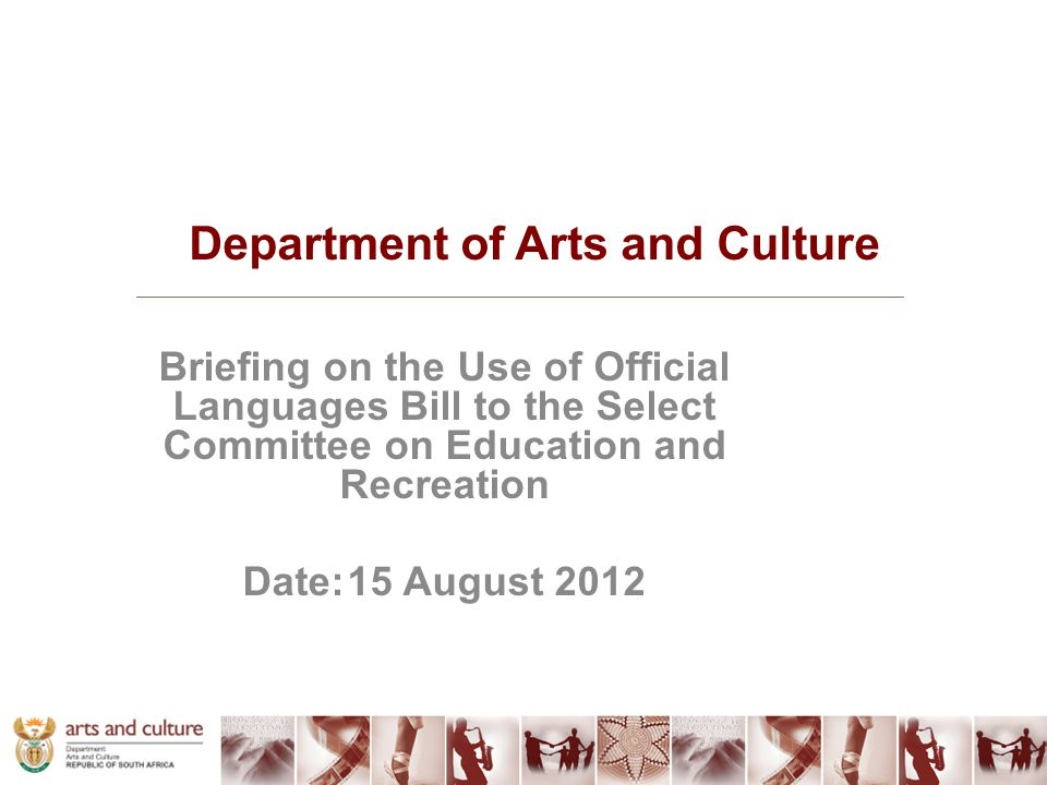 Department of Arts and Culture Briefing on the Use of Official Languages Bill to the Select Committee on Education and Recreation Date:15 August 2012