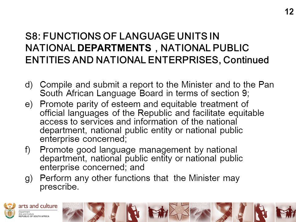 S8: FUNCTIONS OF LANGUAGE UNITS IN NATIONAL DEPARTMENTS, NATIONAL PUBLIC ENTITIES AND NATIONAL ENTERPRISES, Continued d)Compile and submit a report to the Minister and to the Pan South African Language Board in terms of section 9; e)Promote parity of esteem and equitable treatment of official languages of the Republic and facilitate equitable access to services and information of the national department, national public entity or national public enterprise concerned; f)Promote good language management by national department, national public entity or national public enterprise concerned; and g)Perform any other functions that the Minister may prescribe.