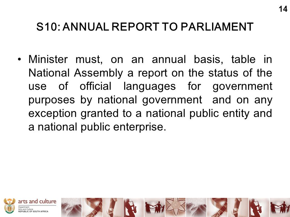 S10: ANNUAL REPORT TO PARLIAMENT Minister must, on an annual basis, table in National Assembly a report on the status of the use of official languages