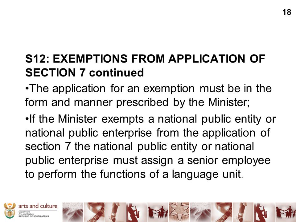 S12: EXEMPTIONS FROM APPLICATION OF SECTION 7 continued The application for an exemption must be in the form and manner prescribed by the Minister; If the Minister exempts a national public entity or national public enterprise from the application of section 7 the national public entity or national public enterprise must assign a senior employee to perform the functions of a language unit.