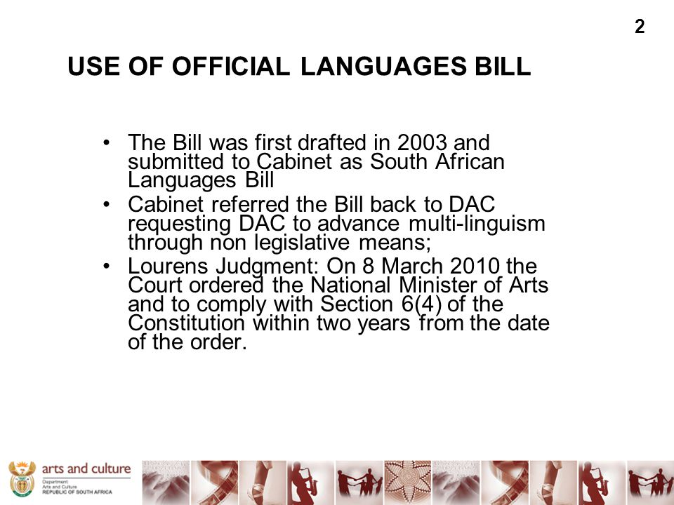 USE OF OFFICIAL LANGUAGES BILL The Bill was first drafted in 2003 and submitted to Cabinet as South African Languages Bill Cabinet referred the Bill b