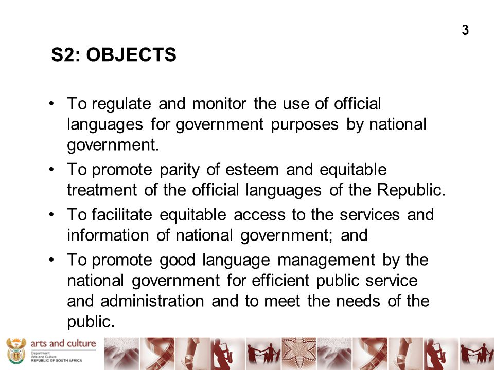 S2: OBJECTS To regulate and monitor the use of official languages for government purposes by national government. To promote parity of esteem and equi