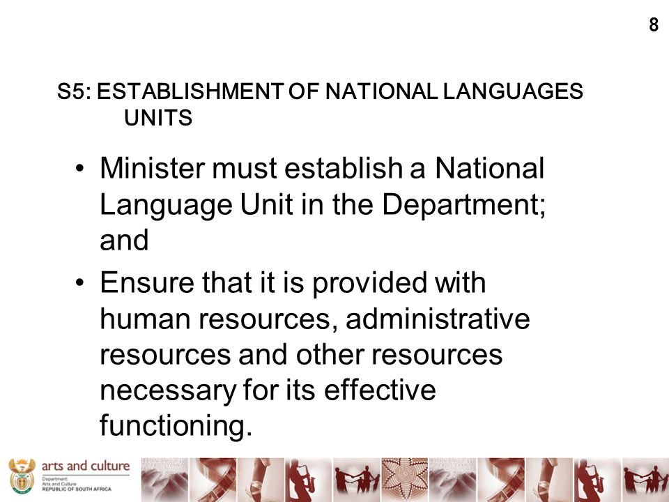 S5: ESTABLISHMENT OF NATIONAL LANGUAGES UNITS Minister must establish a National Language Unit in the Department; and Ensure that it is provided with human resources, administrative resources and other resources necessary for its effective functioning.