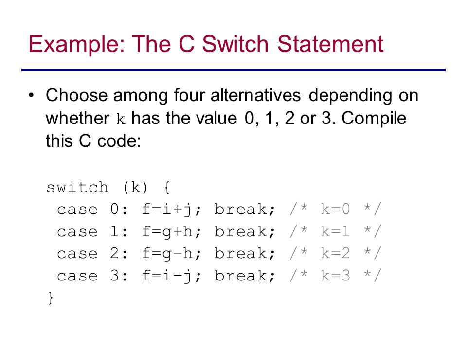 Example: The C Switch Statement Choose among four alternatives depending on whether k has the value 0, 1, 2 or 3.