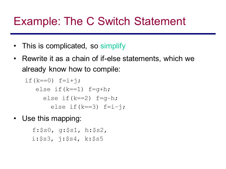 Example: The C Switch Statement This is complicated, so simplify Rewrite it as a chain of if-else statements, which we already know how to compile: if