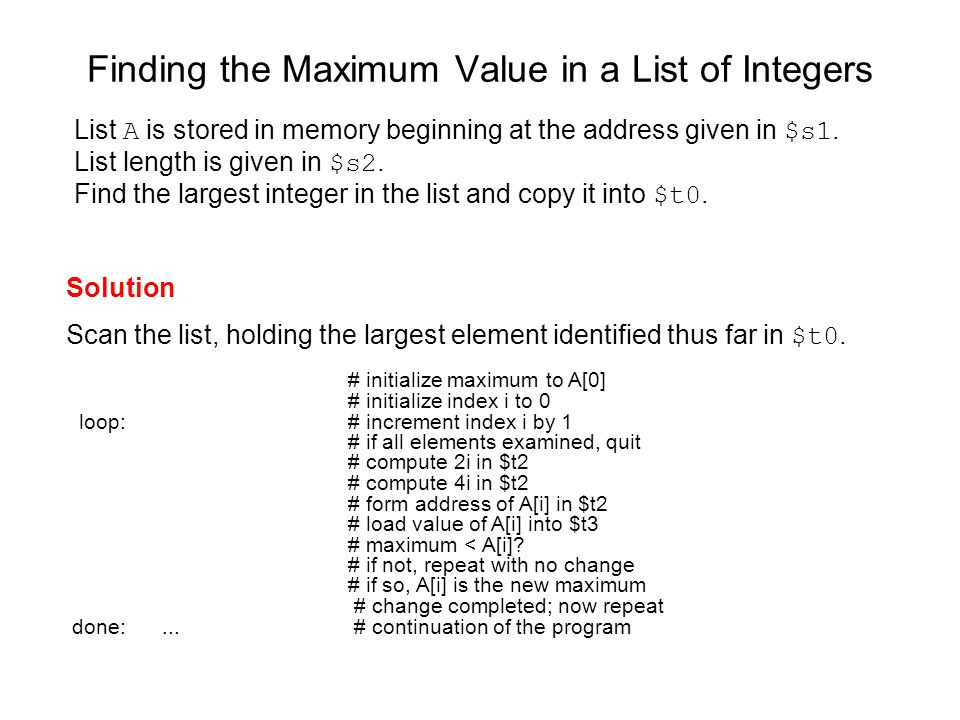 Finding the Maximum Value in a List of Integers Solution Scan the list, holding the largest element identified thus far in $t0. # initialize maximum t