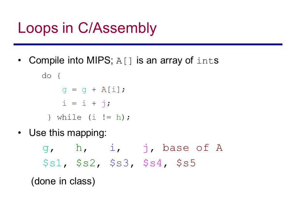 Loops in C/Assembly Compile into MIPS; A[] is an array of int s do { g = g + A[i]; i = i + j; } while (i != h); Use this mapping: g, h, i, j, base of