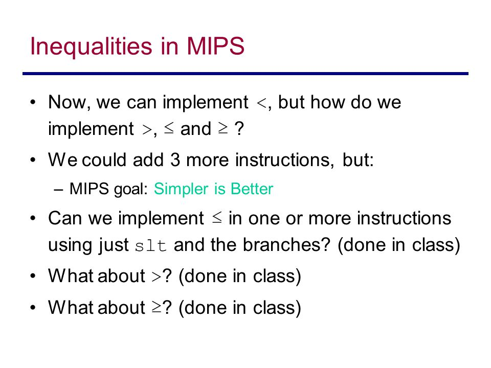 Inequalities in MIPS Now, we can implement, ≤ and ≥ ? We could add 3 more instructions, but: –MIPS goal: Simpler is Better Can we implement ≤ in one o
