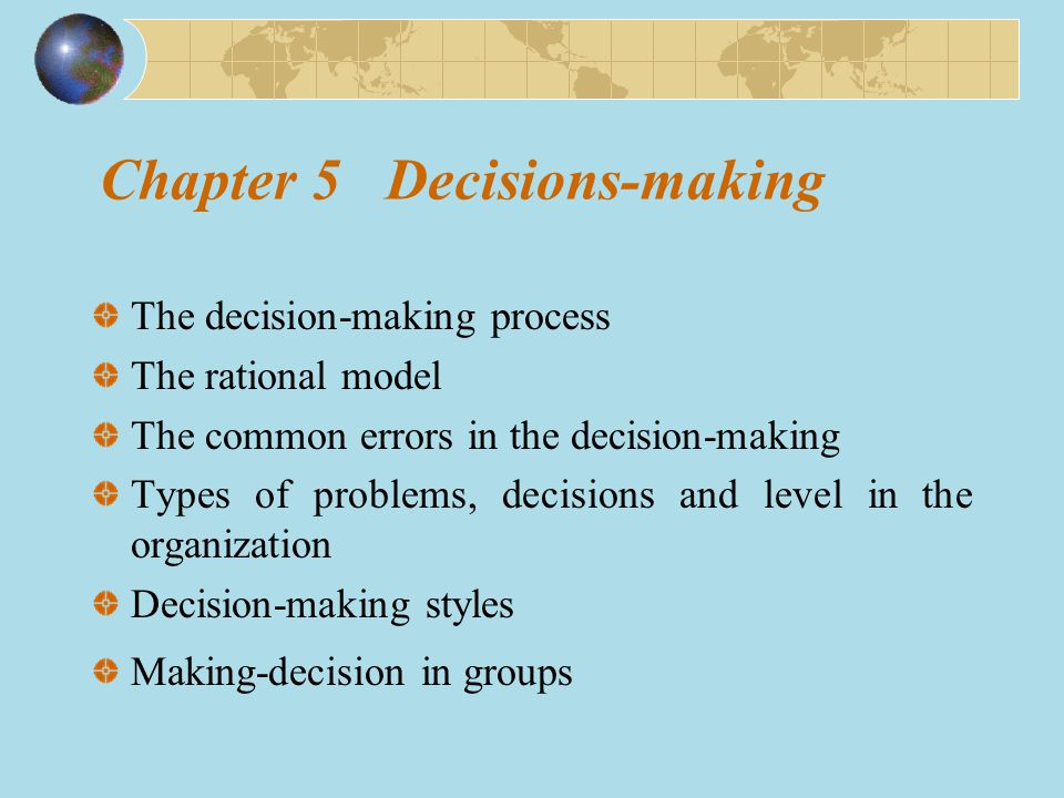 Chapter 5 Decisions-making The decision-making process The rational model The common errors in the decision-making Types of problems, decisions and level in the organization Decision-making styles Making-decision in groups