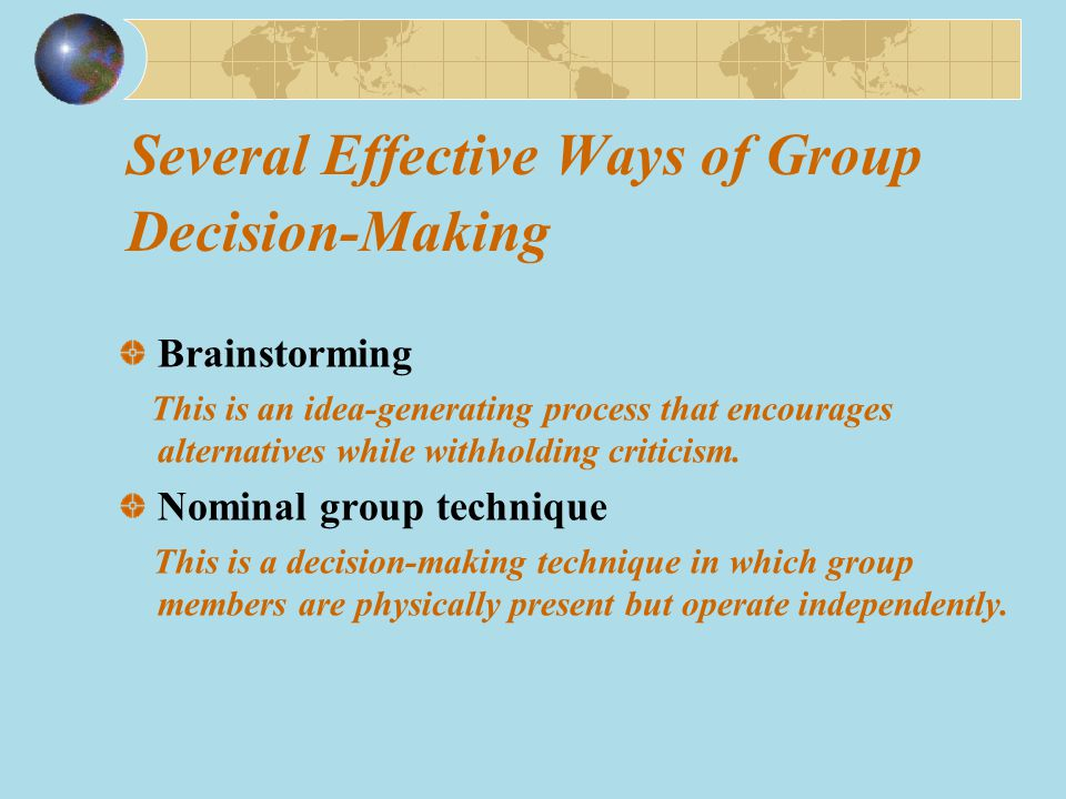 Several Effective Ways of Group Decision-Making Brainstorming This is an idea-generating process that encourages alternatives while withholding criticism.