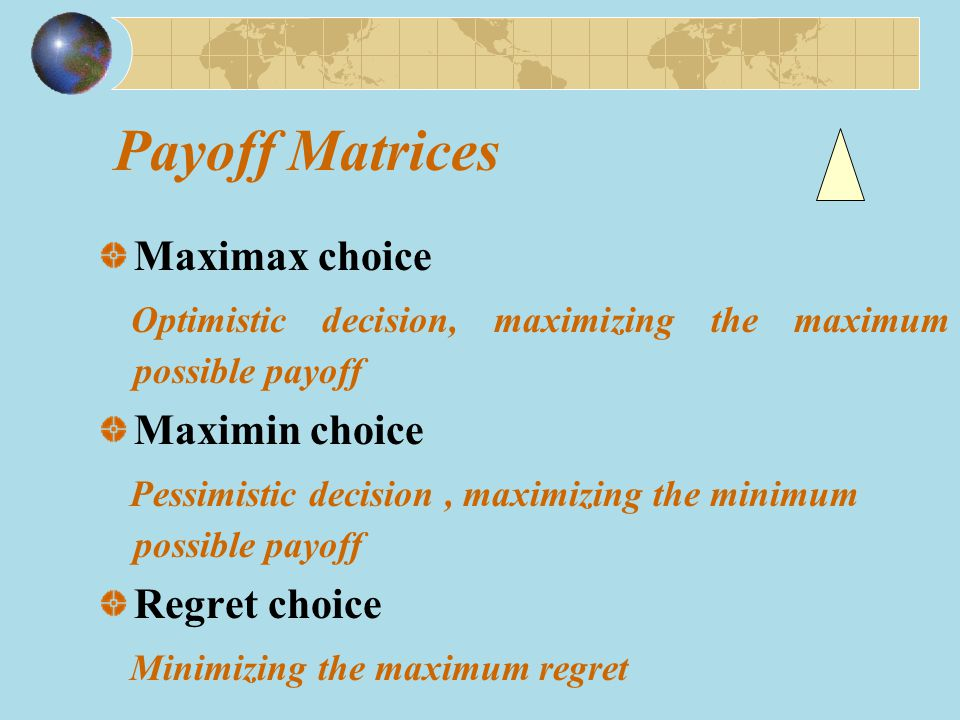 Payoff Matrices Maximax choice Optimistic decision, maximizing the maximum possible payoff Maximin choice Pessimistic decision, maximizing the minimum possible payoff Regret choice Minimizing the maximum regret