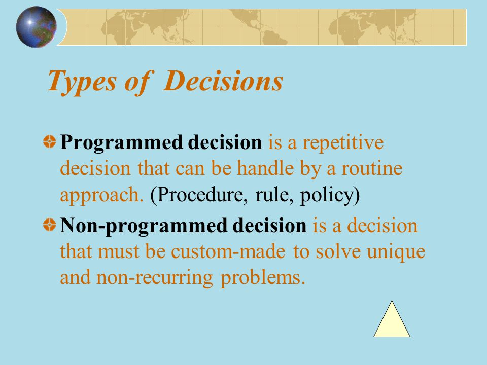 Types of Decisions Programmed decision is a repetitive decision that can be handle by a routine approach.