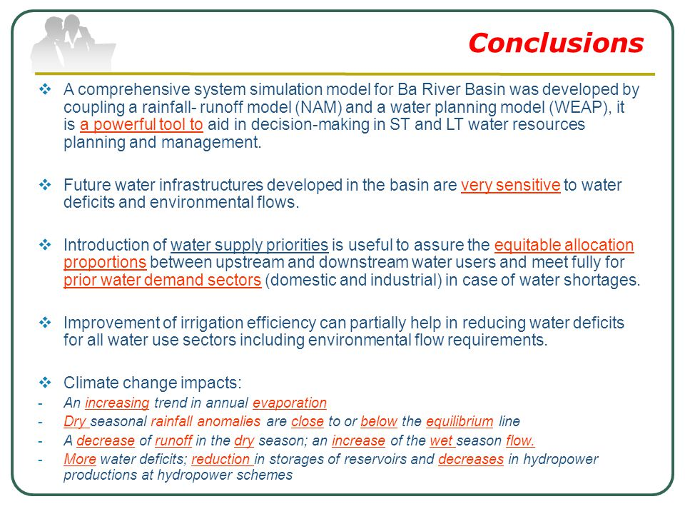 Conclusions  A comprehensive system simulation model for Ba River Basin was developed by coupling a rainfall- runoff model (NAM) and a water planning model (WEAP), it is a powerful tool to aid in decision-making in ST and LT water resources planning and management.