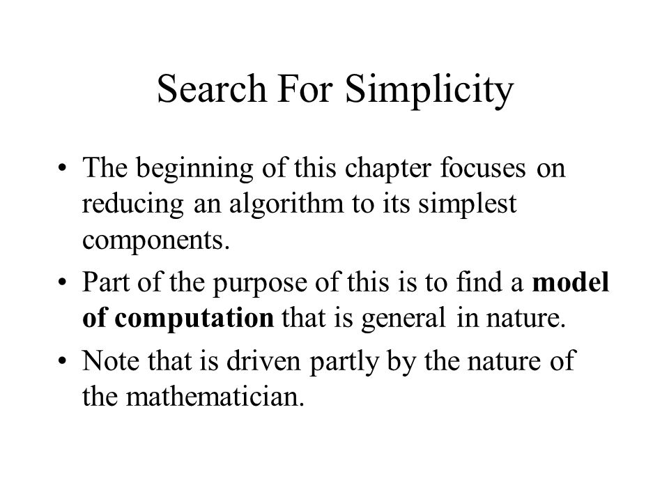 Search For Simplicity The beginning of this chapter focuses on reducing an algorithm to its simplest components. Part of the purpose of this is to fin