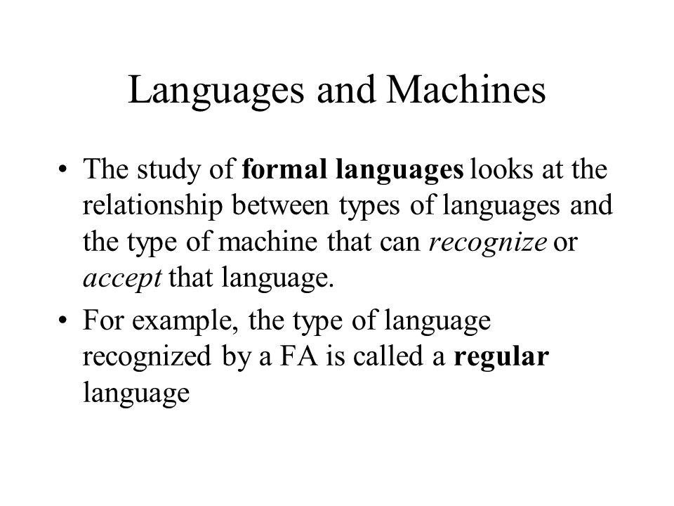 Languages and Machines The study of formal languages looks at the relationship between types of languages and the type of machine that can recognize o