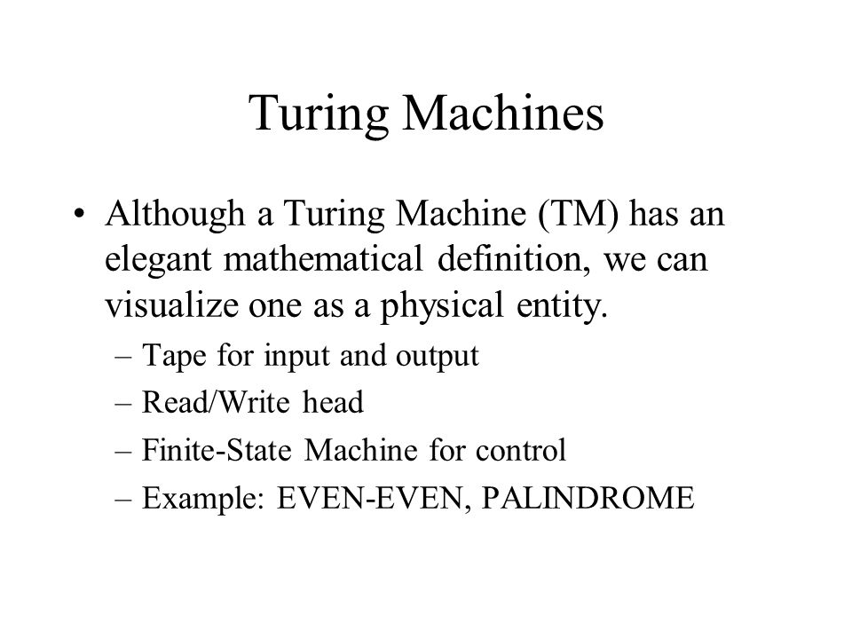 Turing Machines Although a Turing Machine (TM) has an elegant mathematical definition, we can visualize one as a physical entity. –Tape for input and