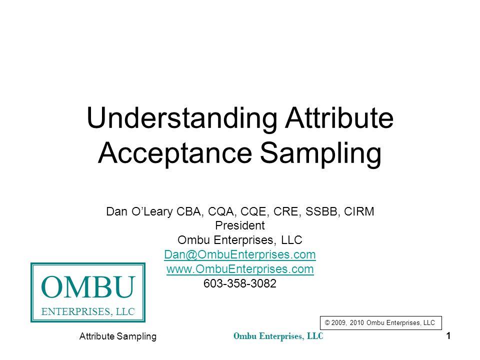 Ombu Enterprises, LLC Attribute Sampling 1 Understanding Attribute Acceptance Sampling Dan O'Leary CBA, CQA, CQE, CRE, SSBB, CIRM President Ombu Enter