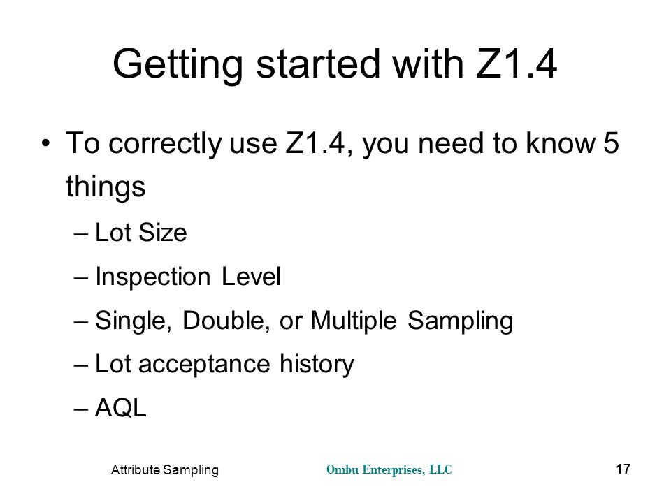 Ombu Enterprises, LLC Attribute Sampling 17 Getting started with Z1.4 To correctly use Z1.4, you need to know 5 things –Lot Size –Inspection Level –Si