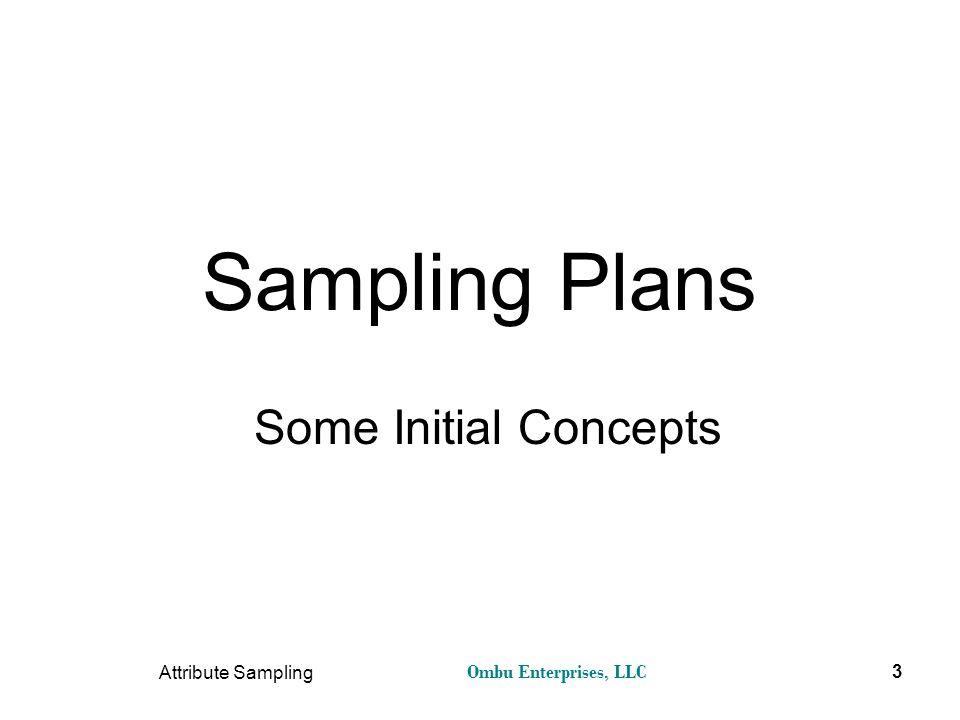 Ombu Enterprises, LLC Attribute Sampling 3 Sampling Plans Some Initial Concepts