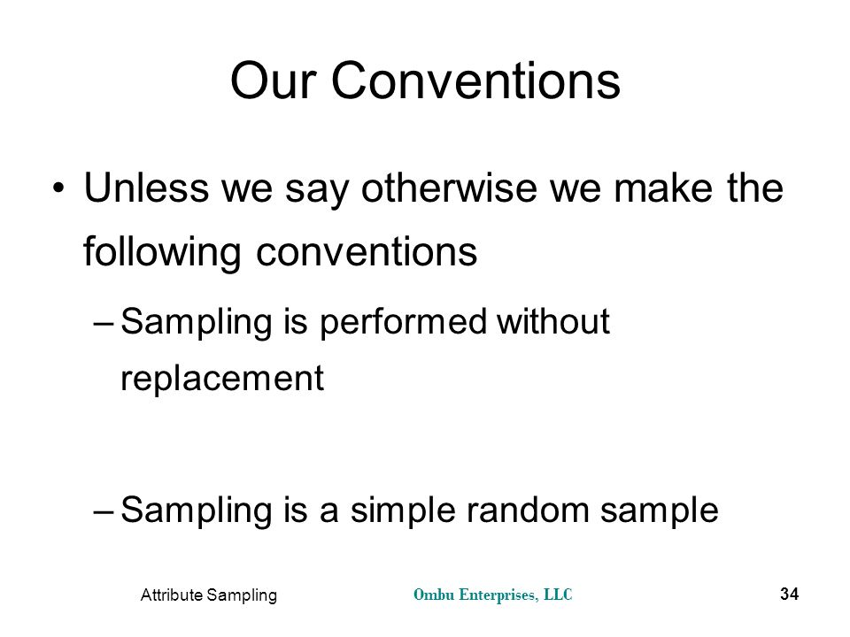 Ombu Enterprises, LLC Attribute Sampling 34 Our Conventions Unless we say otherwise we make the following conventions –Sampling is performed without r