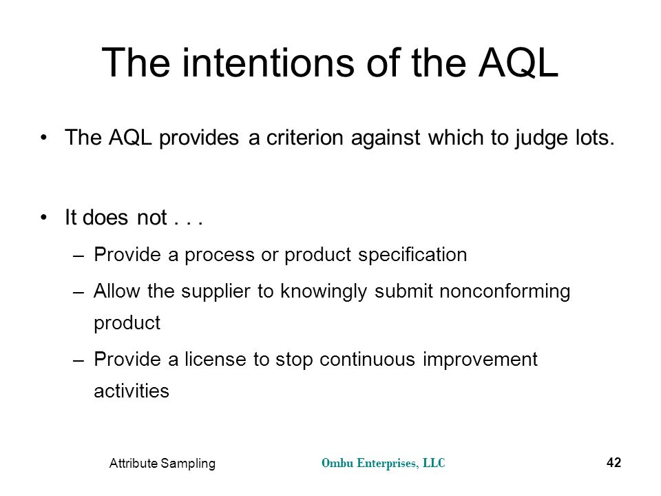 Ombu Enterprises, LLC Attribute Sampling 42 The intentions of the AQL The AQL provides a criterion against which to judge lots. It does not... –Provid