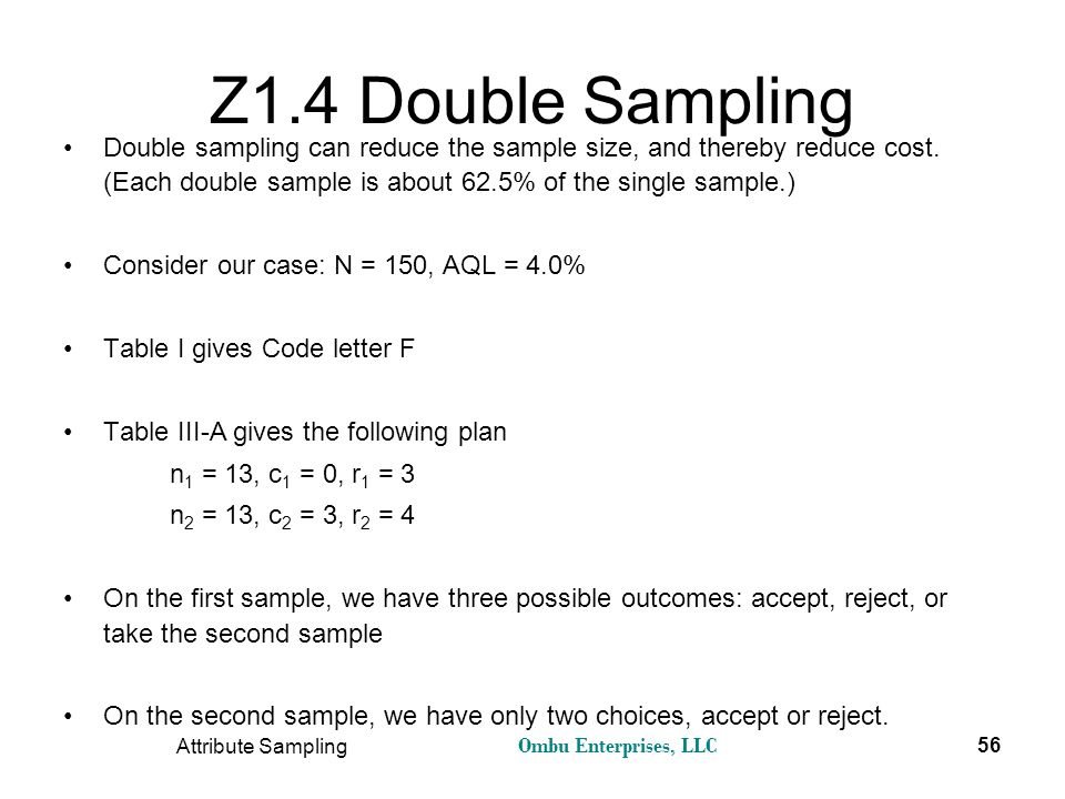 Ombu Enterprises, LLC Attribute Sampling 56 Z1.4 Double Sampling Double sampling can reduce the sample size, and thereby reduce cost. (Each double sam