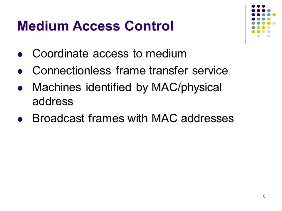 6 Medium Access Control Coordinate access to medium Connectionless frame transfer service Machines identified by MAC/physical address Broadcast frames with MAC addresses