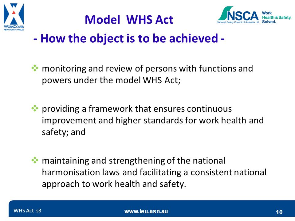 www.ieu.asn.au 10  monitoring and review of persons with functions and powers under the model WHS Act;  providing a framework that ensures continuous improvement and higher standards for work health and safety; and  maintaining and strengthening of the national harmonisation laws and facilitating a consistent national approach to work health and safety.