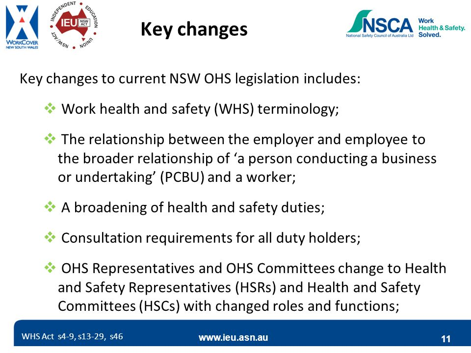 www.ieu.asn.au 11 Key changes Key changes to current NSW OHS legislation includes:  Work health and safety (WHS) terminology;  The relationship between the employer and employee to the broader relationship of 'a person conducting a business or undertaking' (PCBU) and a worker;  A broadening of health and safety duties;  Consultation requirements for all duty holders;  OHS Representatives and OHS Committees change to Health and Safety Representatives (HSRs) and Health and Safety Committees (HSCs) with changed roles and functions; WHS Act s4-9, s13-29, s46