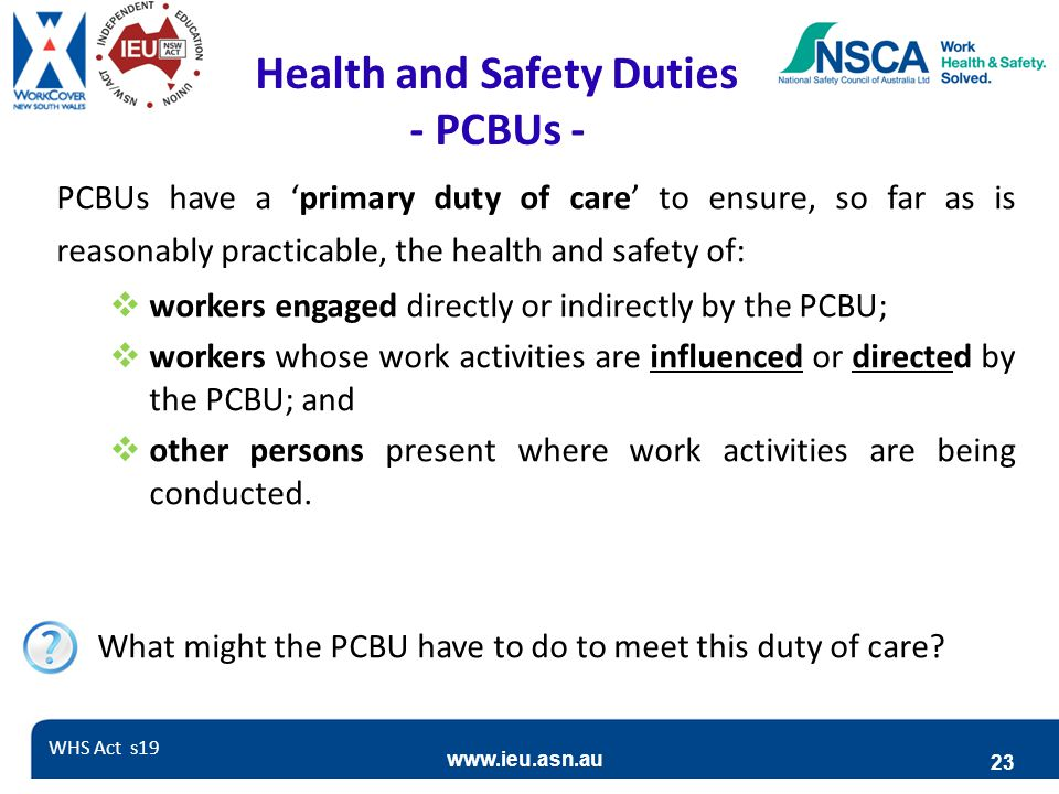 www.ieu.asn.au 23 Health and Safety Duties - PCBUs - PCBUs have a 'primary duty of care' to ensure, so far as is reasonably practicable, the health and safety of:  workers engaged directly or indirectly by the PCBU;  workers whose work activities are influenced or directed by the PCBU; and  other persons present where work activities are being conducted.