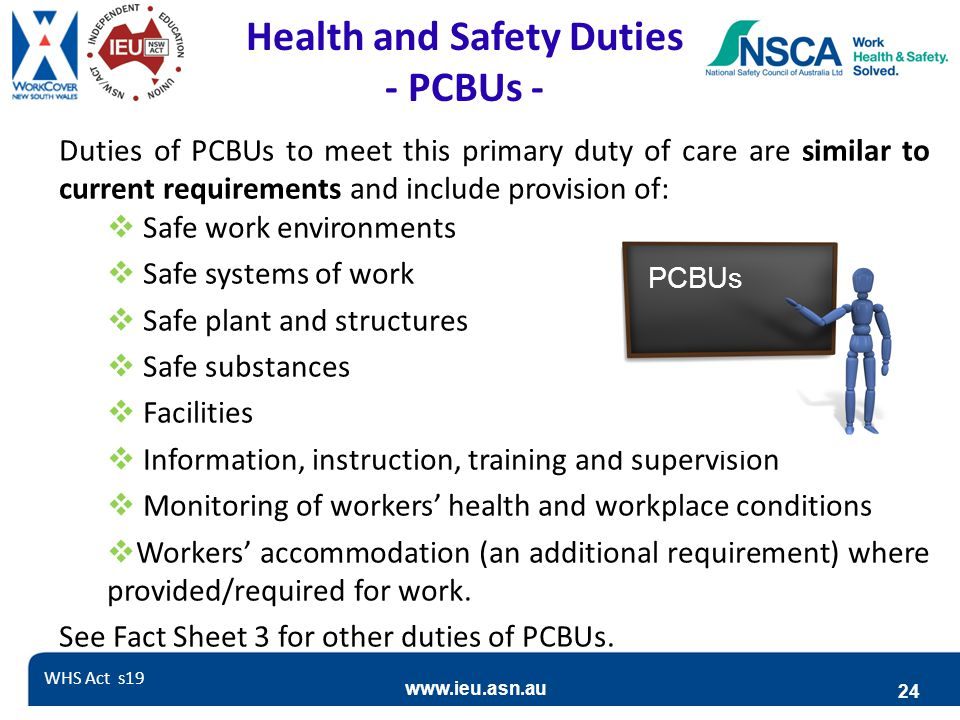 www.ieu.asn.au 24 Health and Safety Duties - PCBUs - Duties of PCBUs to meet this primary duty of care are similar to current requirements and include
