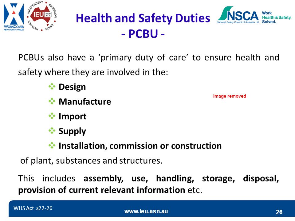 www.ieu.asn.au 26 Health and Safety Duties - PCBU - PCBUs also have a 'primary duty of care' to ensure health and safety where they are involved in the:  Design  Manufacture  Import  Supply  Installation, commission or construction of plant, substances and structures.
