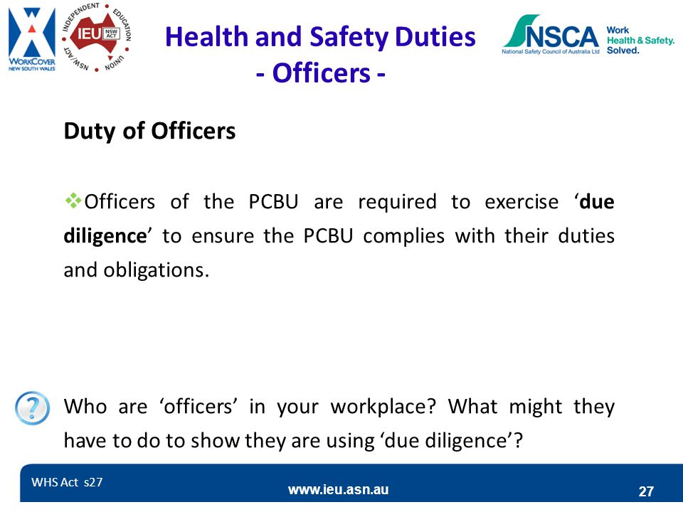 www.ieu.asn.au 27 Health and Safety Duties - Officers - Duty of Officers  Officers of the PCBU are required to exercise 'due diligence' to ensure the PCBU complies with their duties and obligations.
