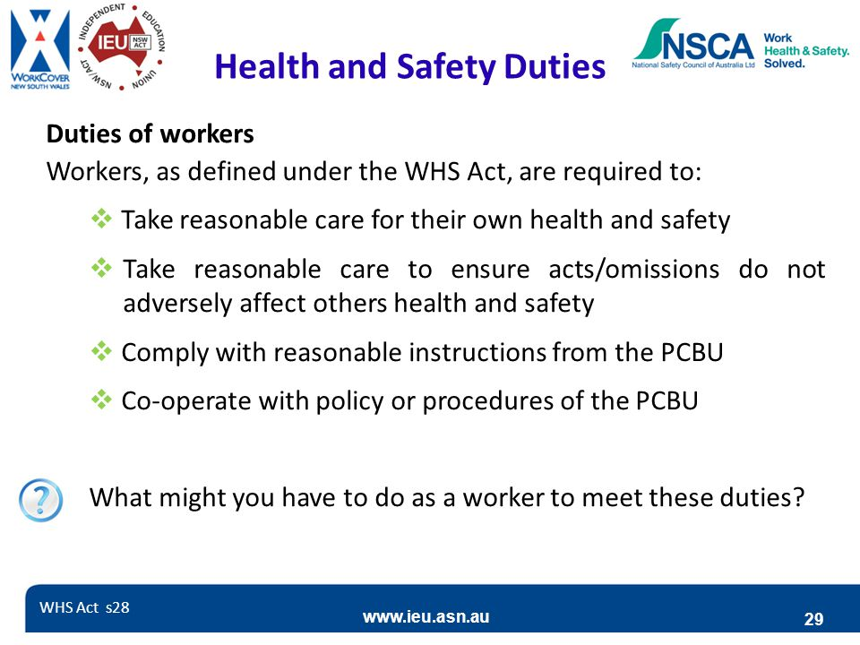 www.ieu.asn.au 29 Health and Safety Duties Duties of workers Workers, as defined under the WHS Act, are required to:  Take reasonable care for their