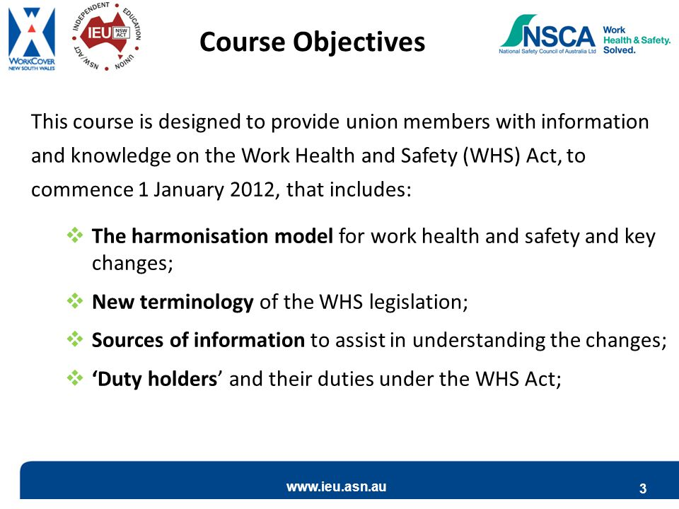 www.ieu.asn.au 3 This course is designed to provide union members with information and knowledge on the Work Health and Safety (WHS) Act, to commence 1 January 2012, that includes:  The harmonisation model for work health and safety and key changes;  New terminology of the WHS legislation;  Sources of information to assist in understanding the changes;  'Duty holders' and their duties under the WHS Act; Course Objectives