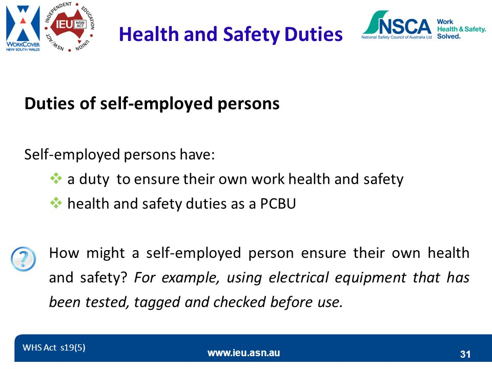www.ieu.asn.au 31 Health and Safety Duties Duties of self-employed persons Self-employed persons have:  a duty to ensure their own work health and safety  health and safety duties as a PCBU How might a self-employed person ensure their own health and safety.