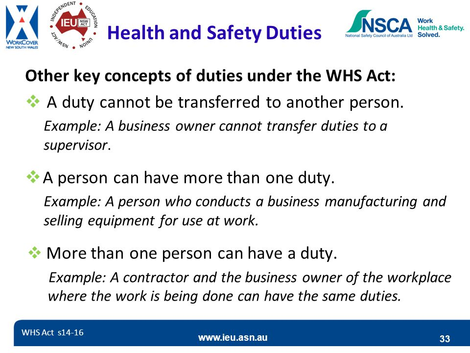 www.ieu.asn.au 33 Health and Safety Duties Other key concepts of duties under the WHS Act:  A duty cannot be transferred to another person. Example: