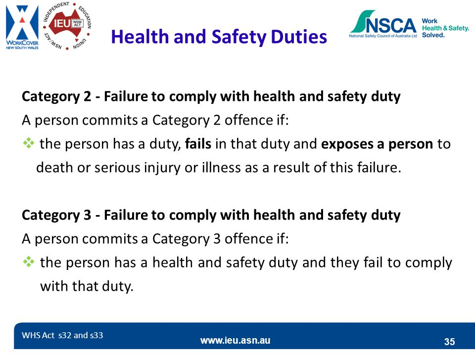 www.ieu.asn.au 35 Health and Safety Duties Category 2 - Failure to comply with health and safety duty A person commits a Category 2 offence if:  the