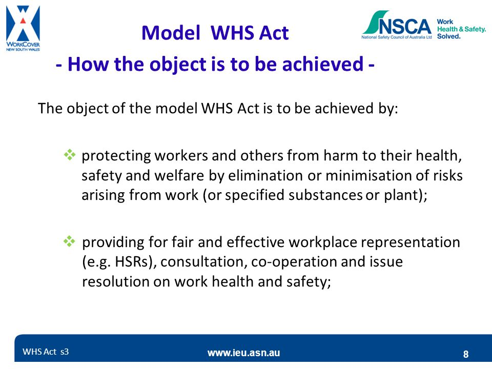 www.ieu.asn.au 8 Model WHS Act - How the object is to be achieved - The object of the model WHS Act is to be achieved by:  protecting workers and oth