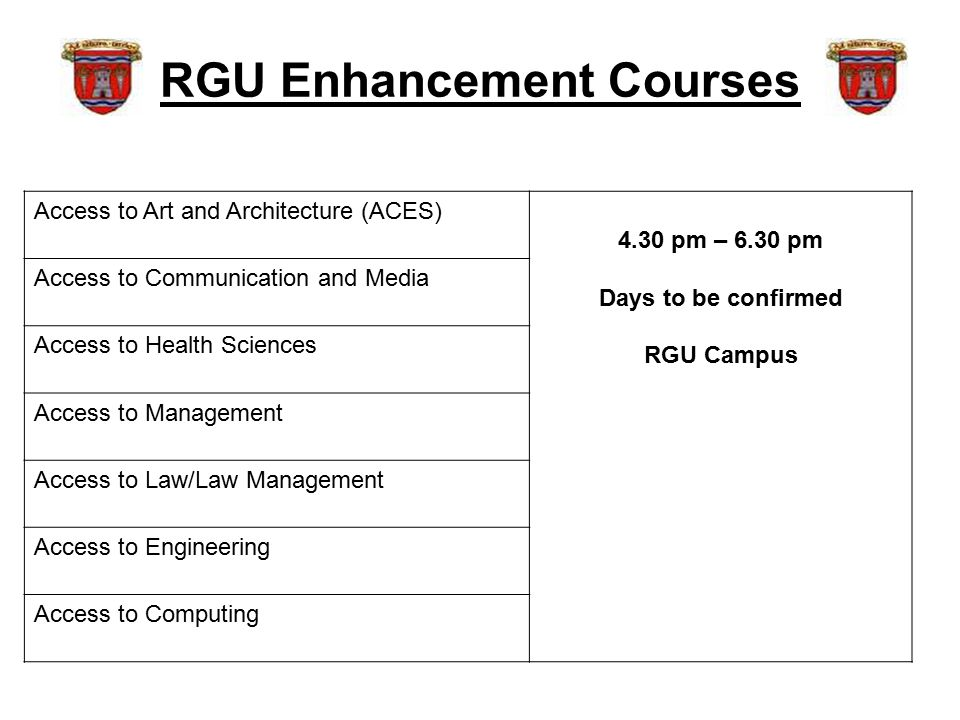 RGU Enhancement Courses Access to Art and Architecture (ACES) 4.30 pm – 6.30 pm Days to be confirmed RGU Campus Access to Communication and Media Access to Health Sciences Access to Management Access to Law/Law Management Access to Engineering Access to Computing