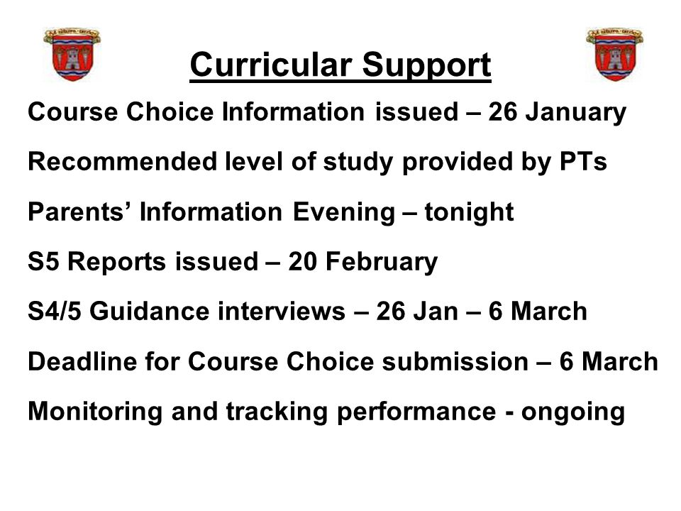 Curricular Support Course Choice Information issued – 26 January Recommended level of study provided by PTs Parents' Information Evening – tonight S5 Reports issued – 20 February S4/5 Guidance interviews – 26 Jan – 6 March Deadline for Course Choice submission – 6 March Monitoring and tracking performance - ongoing