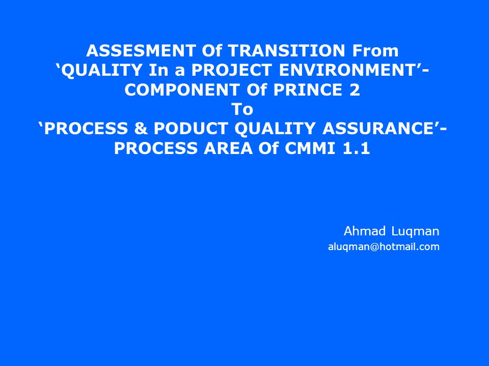 ASSESMENT Of TRANSITION From 'QUALITY In a PROJECT ENVIRONMENT'- COMPONENT Of PRINCE 2 To 'PROCESS & PODUCT QUALITY ASSURANCE'- PROCESS AREA Of CMMI 1.1 Ahmad Luqman aluqman@hotmail.com