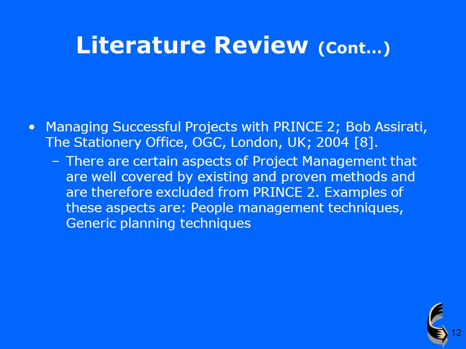 12 Literature Review (Cont…) Managing Successful Projects with PRINCE 2; Bob Assirati, The Stationery Office, OGC, London, UK; 2004 [8].