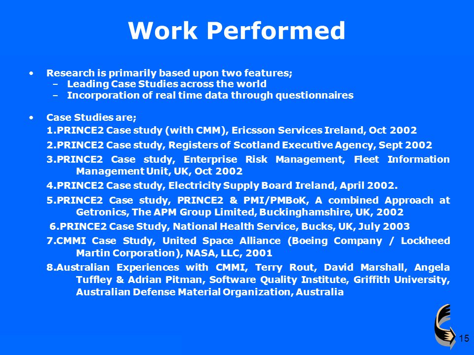 15 Work Performed Research is primarily based upon two features; –Leading Case Studies across the world –Incorporation of real time data through questionnaires Case Studies are; 1.PRINCE2 Case study (with CMM), Ericsson Services Ireland, Oct 2002 2.PRINCE2 Case study, Registers of Scotland Executive Agency, Sept 2002 3.PRINCE2 Case study, Enterprise Risk Management, Fleet Information Management Unit, UK, Oct 2002 4.PRINCE2 Case study, Electricity Supply Board Ireland, April 2002.