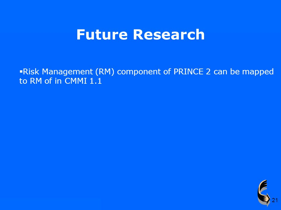 21 Future Research  Risk Management (RM) component of PRINCE 2 can be mapped to RM of in CMMI 1.1